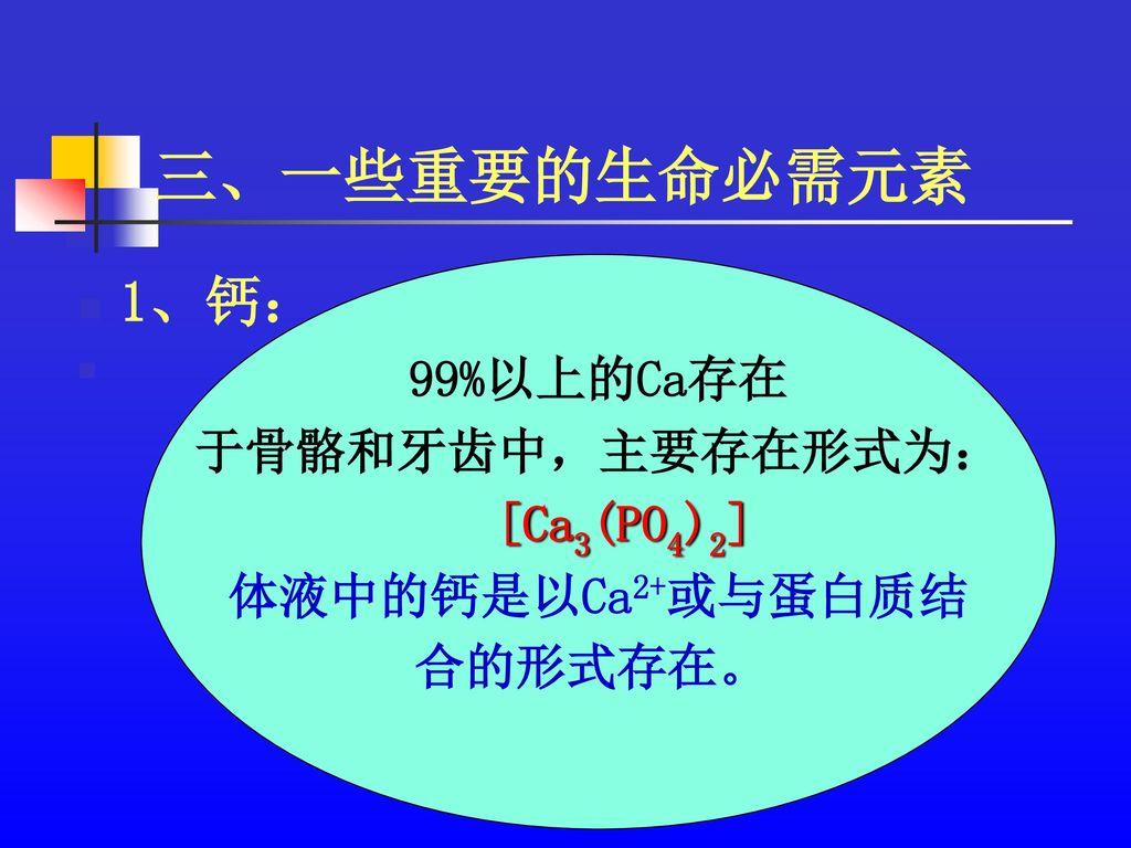 三、一些重要的生命必需元素 1、钙: 99%以上的Ca存在 于骨骼和牙齿中,主要存在形式为: [Ca3(PO4)2]